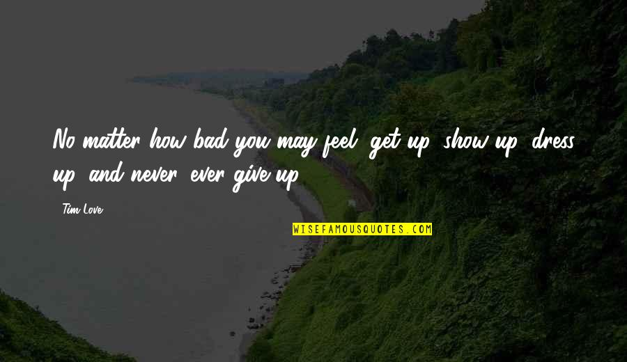 Feel Bad Love Quotes By Tim Love: No matter how bad you may feel, get