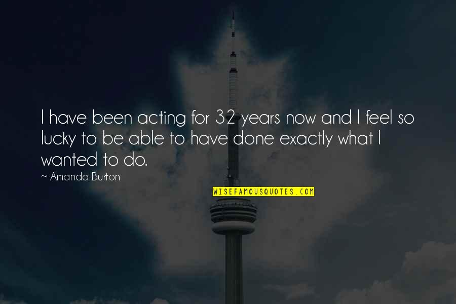 Feel So Lucky Quotes By Amanda Burton: I have been acting for 32 years now