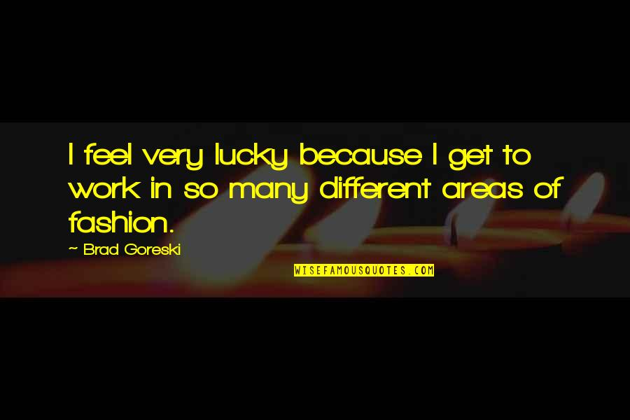 Feel So Lucky Quotes By Brad Goreski: I feel very lucky because I get to