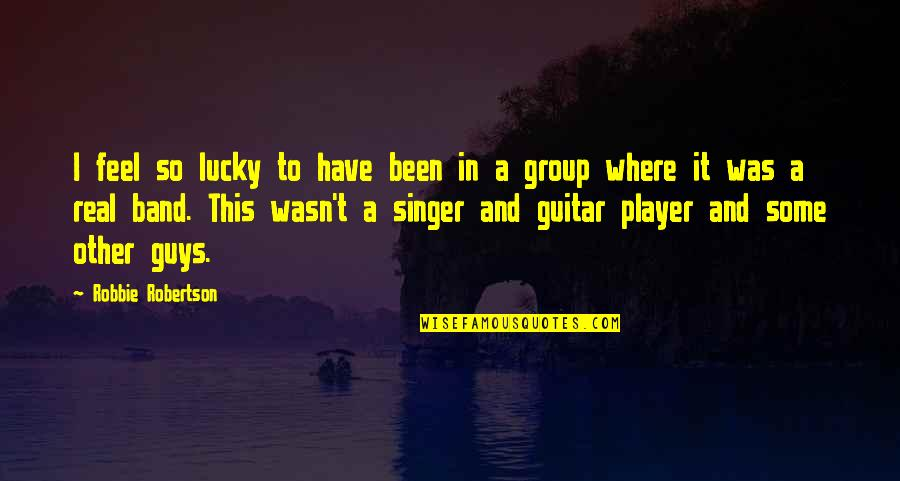 Feel So Lucky Quotes By Robbie Robertson: I feel so lucky to have been in