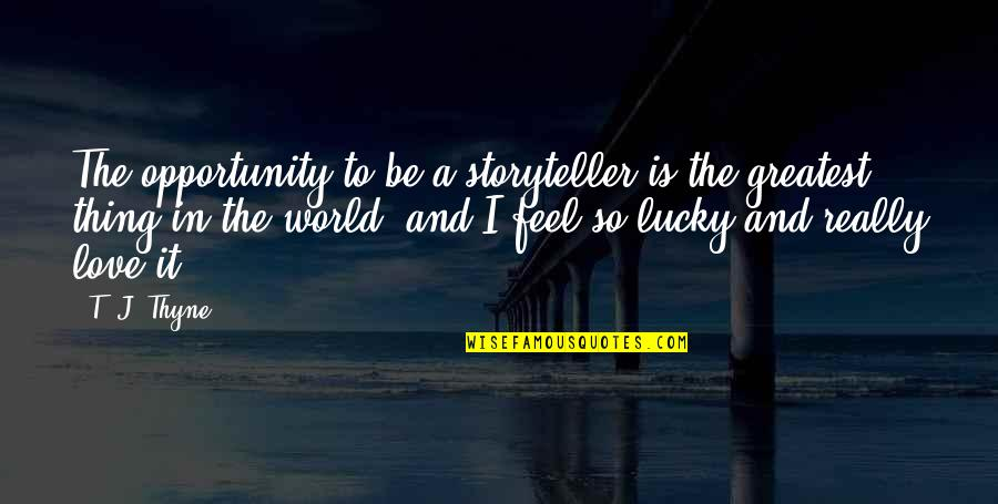 Feel So Lucky Quotes By T. J. Thyne: The opportunity to be a storyteller is the