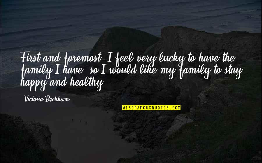 Feel So Lucky Quotes By Victoria Beckham: First and foremost, I feel very lucky to