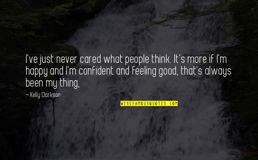 Feeling Confident Quotes By Kelly Clarkson: I've just never cared what people think. It's