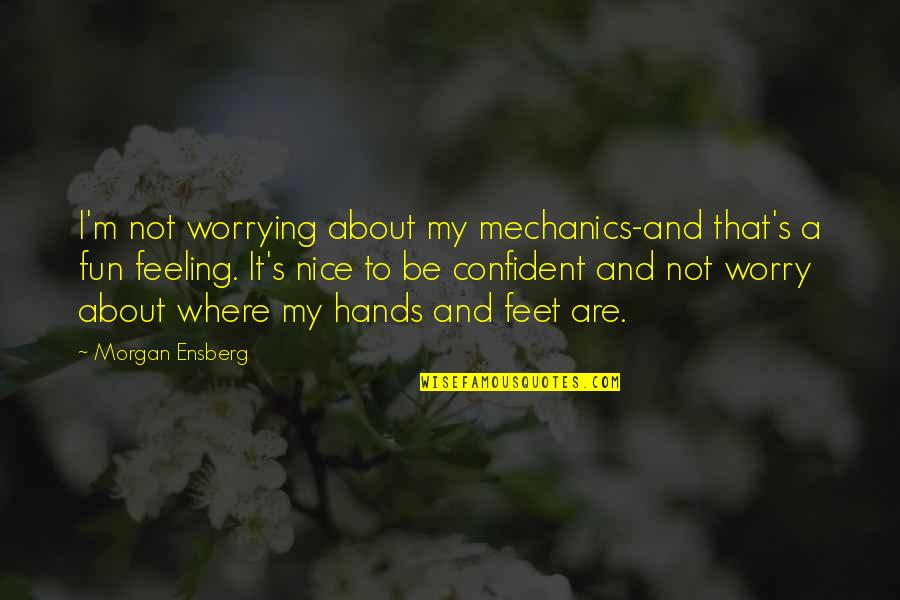 Feeling Confident Quotes By Morgan Ensberg: I'm not worrying about my mechanics-and that's a