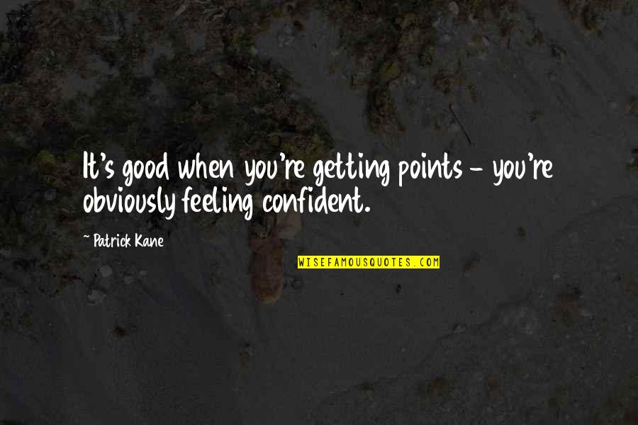 Feeling Confident Quotes By Patrick Kane: It's good when you're getting points - you're