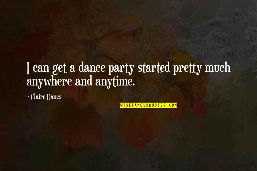 Feeling Crazy In Love Quotes By Claire Danes: I can get a dance party started pretty