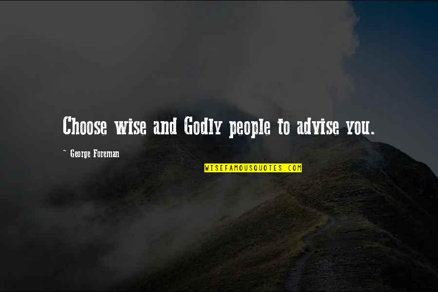 Feeling Crazy In Love Quotes By George Foreman: Choose wise and Godly people to advise you.