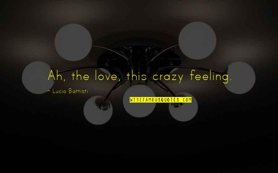 Feeling Crazy In Love Quotes By Lucio Battisti: Ah, the love, this crazy feeling.
