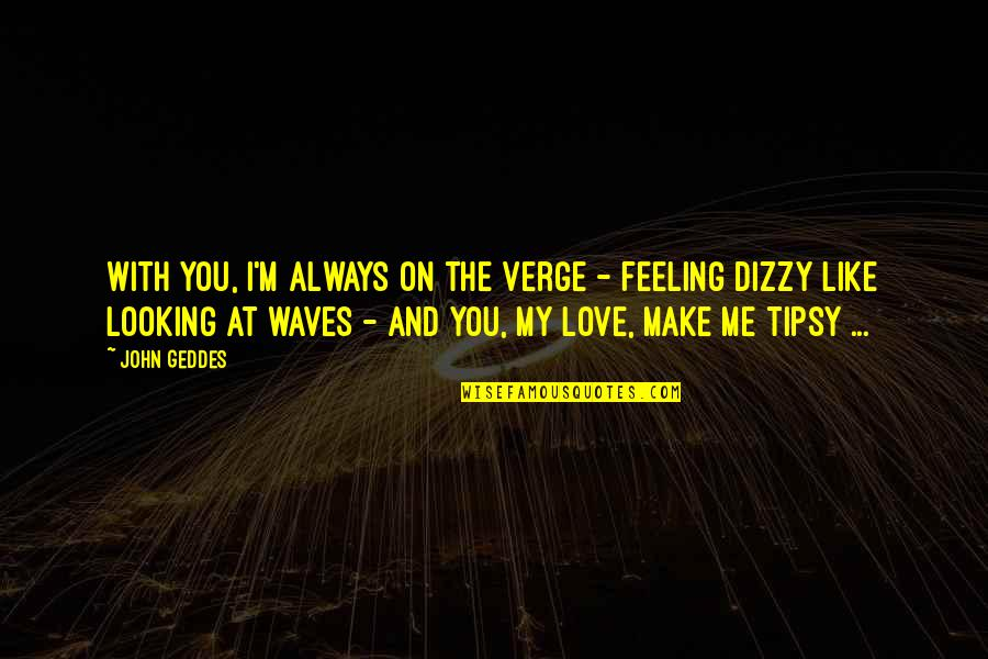 Feeling Dizzy Quotes By John Geddes: With you, I'm always on the verge -