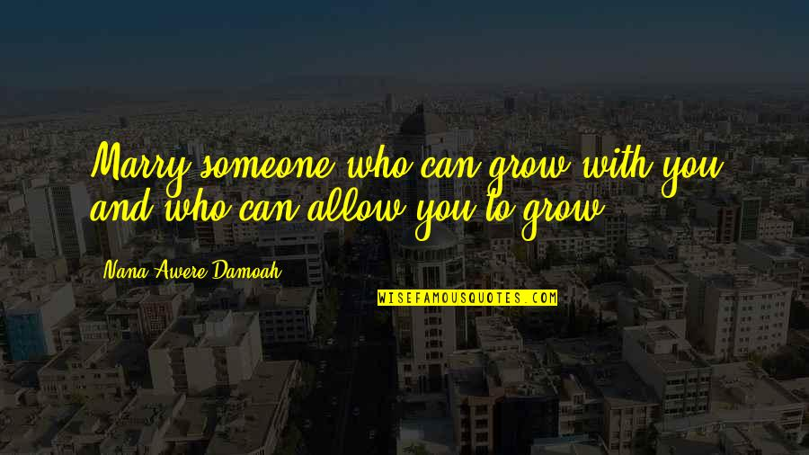 Feeling Dizzy Quotes By Nana Awere Damoah: Marry someone who can grow with you and