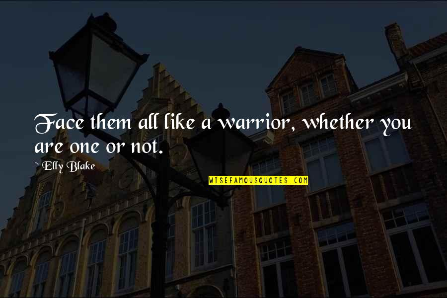 Feeling Free And Alive Quotes By Elly Blake: Face them all like a warrior, whether you