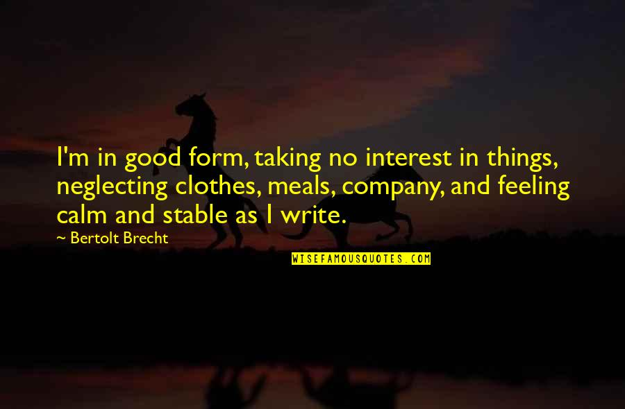 Feeling Good In Clothes Quotes By Bertolt Brecht: I'm in good form, taking no interest in