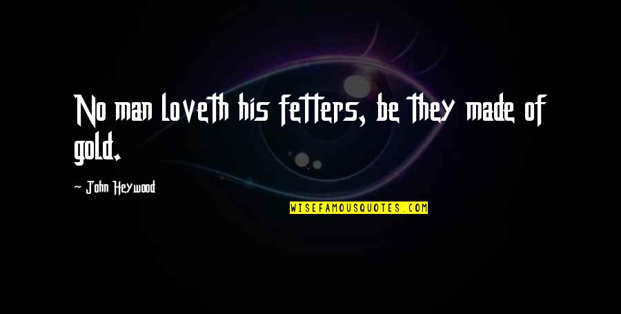 Feeling Good In Clothes Quotes By John Heywood: No man loveth his fetters, be they made