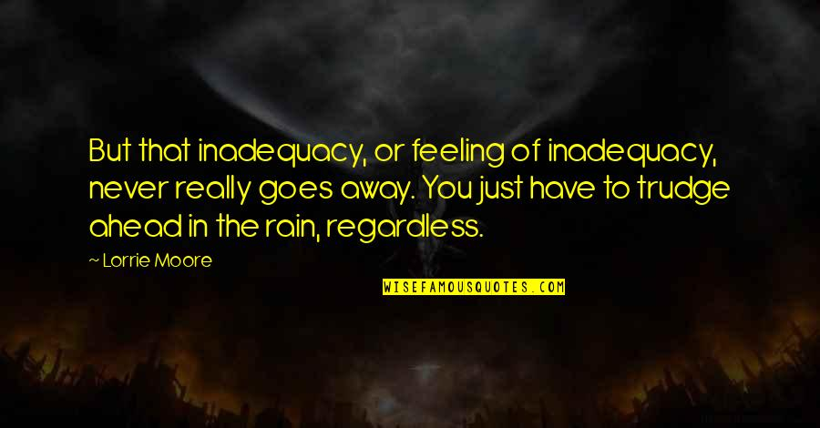Feeling Inadequacy Quotes By Lorrie Moore: But that inadequacy, or feeling of inadequacy, never