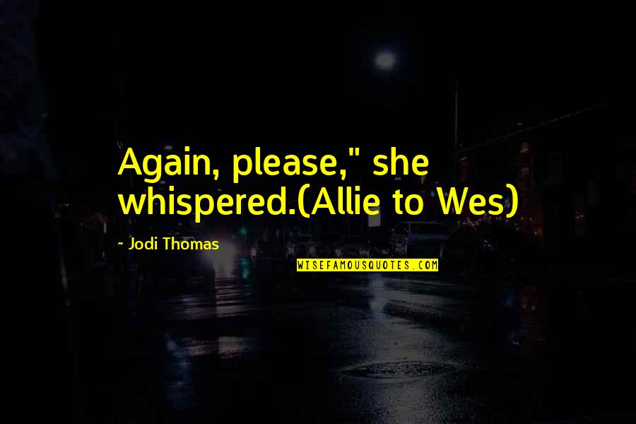"Feeling Invisible To The Guy You Like Quotes By Jodi Thomas: Again, please,"" she whispered.(Allie to Wes)"