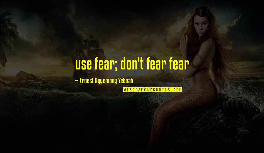 Feeling Lethargic Quotes By Ernest Agyemang Yeboah: use fear; don't fear fear