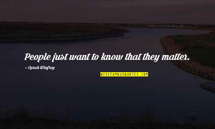Feeling Lethargic Quotes By Oprah Winfrey: People just want to know that they matter.