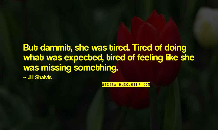 Feeling Like You're Missing Something Quotes By Jill Shalvis: But dammit, she was tired. Tired of doing