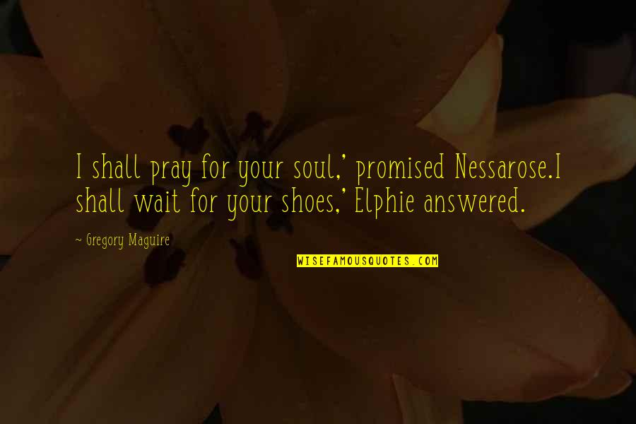 Feeling Like You're On Top Of The World Quotes By Gregory Maguire: I shall pray for your soul,' promised Nessarose.I