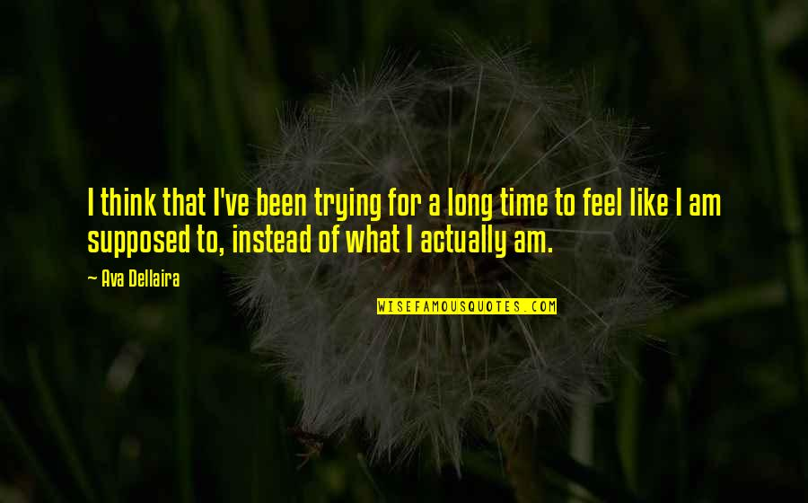 Feeling Like Yourself Quotes By Ava Dellaira: I think that I've been trying for a