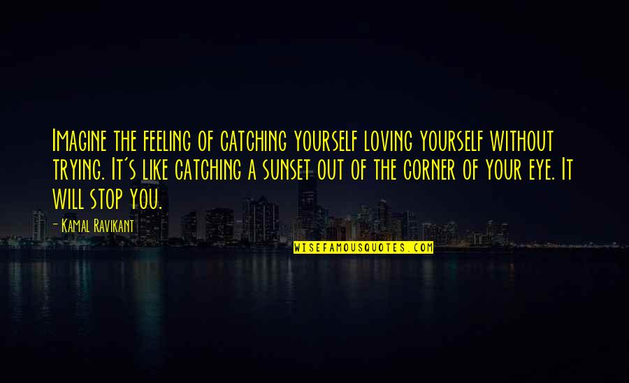 Feeling Like Yourself Quotes By Kamal Ravikant: Imagine the feeling of catching yourself loving yourself