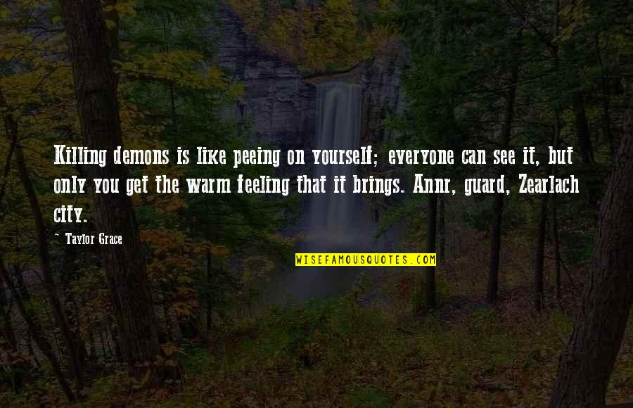 Feeling Like Yourself Quotes By Taylor Grace: Killing demons is like peeing on yourself; everyone