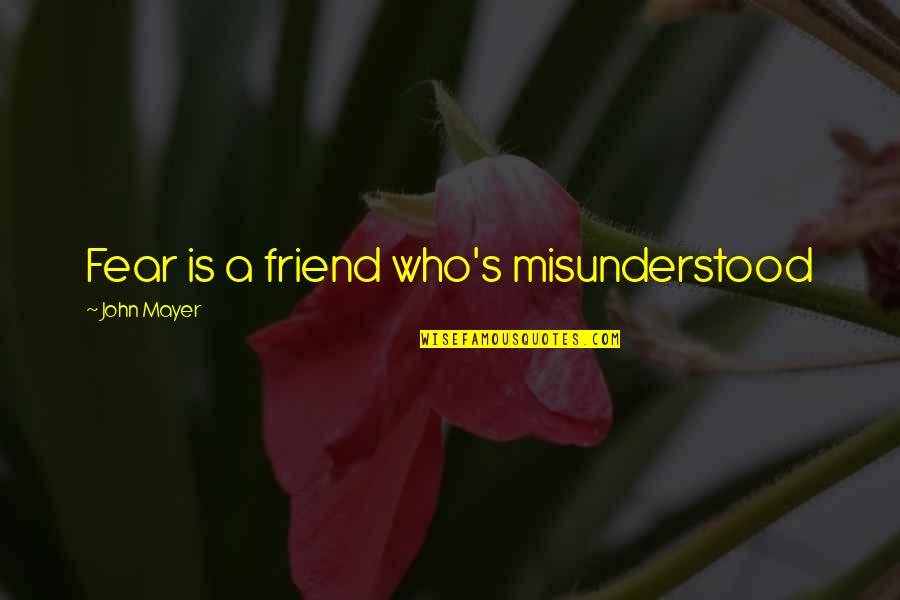 Feeling Moody Quotes By John Mayer: Fear is a friend who's misunderstood