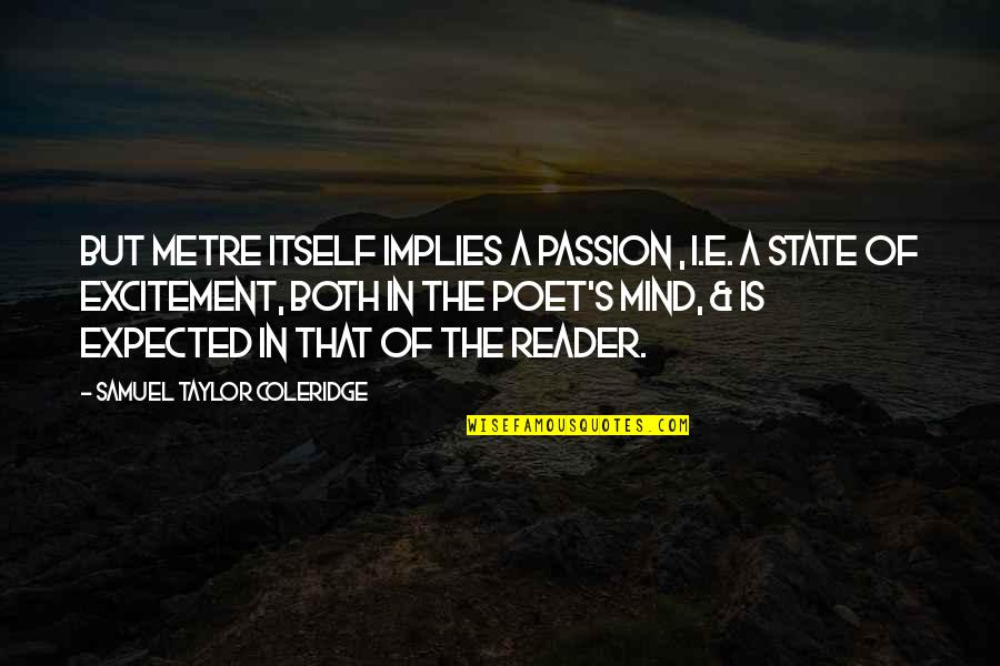 Feeling Moody Quotes By Samuel Taylor Coleridge: But metre itself implies a passion , i.e.