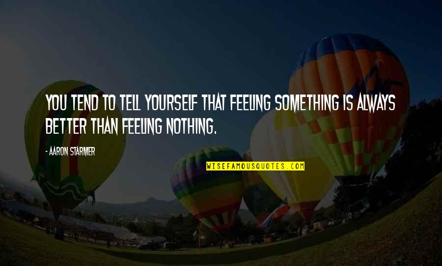 Feeling Much Better Quotes By Aaron Starmer: You tend to tell yourself that feeling something