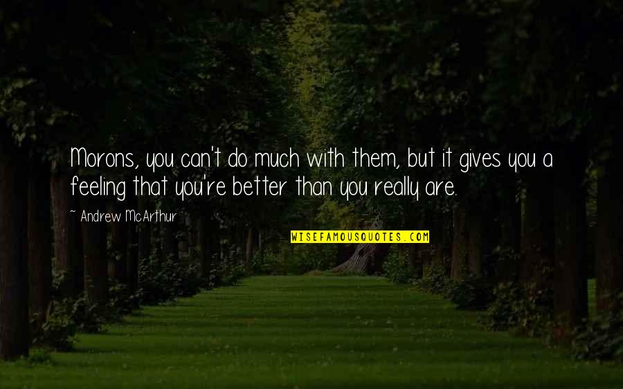 Feeling Much Better Quotes By Andrew McArthur: Morons, you can't do much with them, but