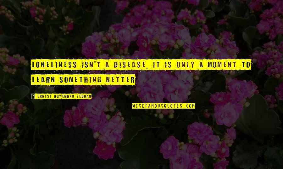 Feeling Much Better Quotes By Ernest Agyemang Yeboah: Loneliness isn't a disease, it is only a