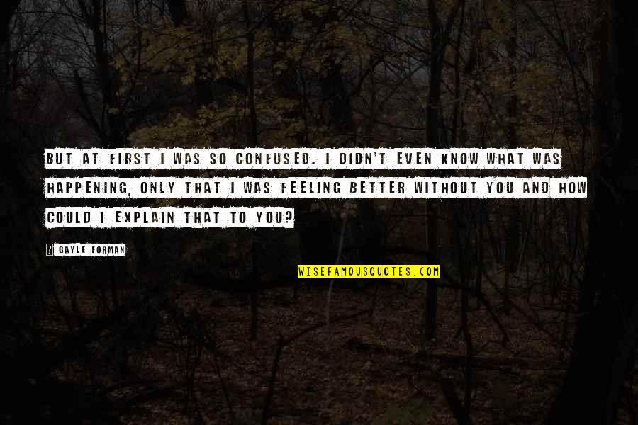 Feeling Much Better Quotes By Gayle Forman: But at first I was so confused. I