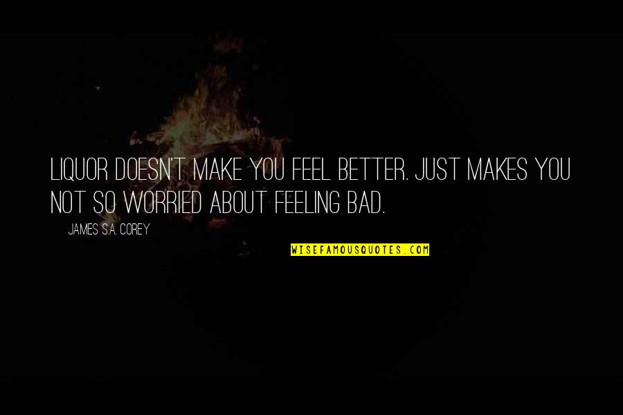 Feeling Much Better Quotes By James S.A. Corey: Liquor doesn't make you feel better. Just makes