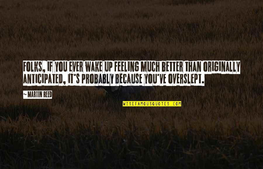 Feeling Much Better Quotes By Martin Reed: Folks, if you ever wake up feeling much