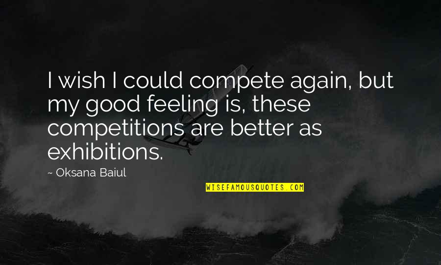 Feeling Much Better Quotes By Oksana Baiul: I wish I could compete again, but my