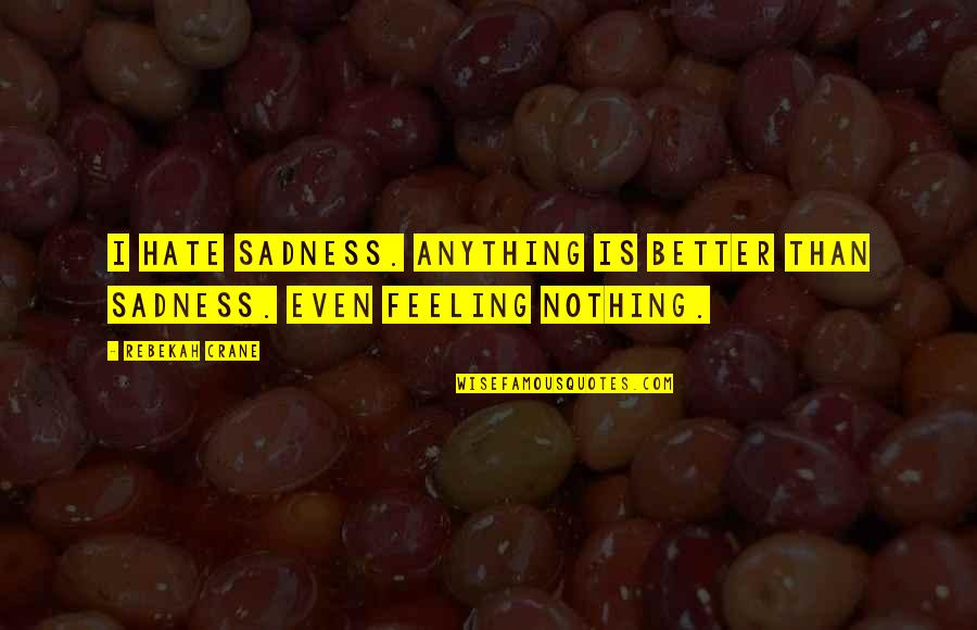 Feeling Much Better Quotes By Rebekah Crane: I hate sadness. Anything is better than sadness.
