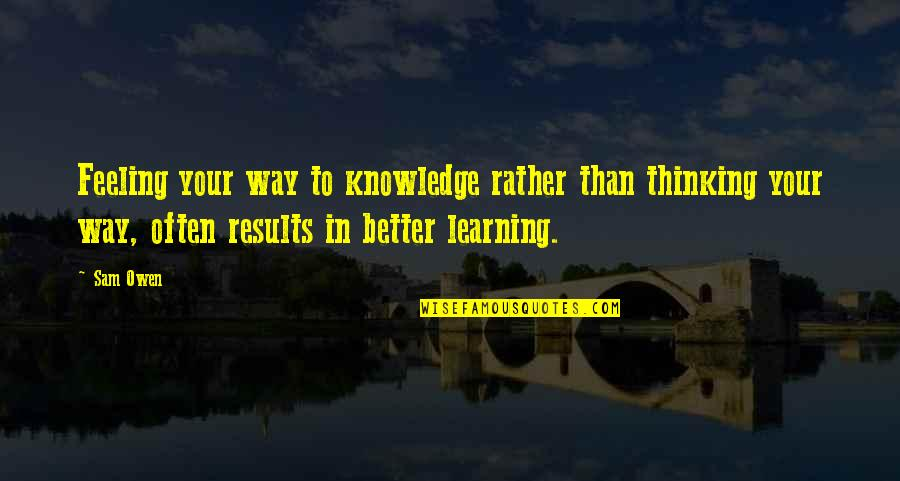 Feeling Much Better Quotes By Sam Owen: Feeling your way to knowledge rather than thinking