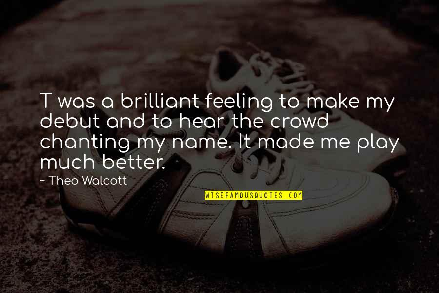 Feeling Much Better Quotes By Theo Walcott: T was a brilliant feeling to make my