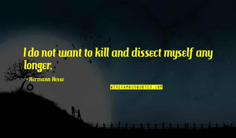 Feeling New Life Quotes By Hermann Hesse: I do not want to kill and dissect