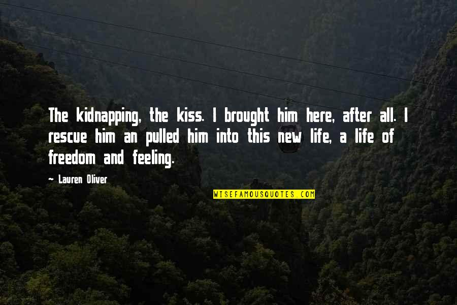 Feeling New Life Quotes By Lauren Oliver: The kidnapping, the kiss. I brought him here,