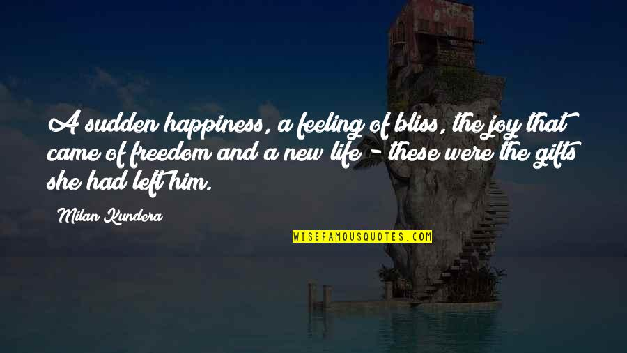 Feeling New Life Quotes By Milan Kundera: A sudden happiness, a feeling of bliss, the
