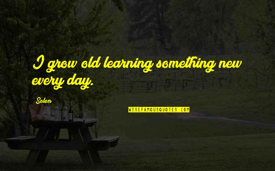 Feeling Not Cared About Quotes By Solon: I grow old learning something new every day.