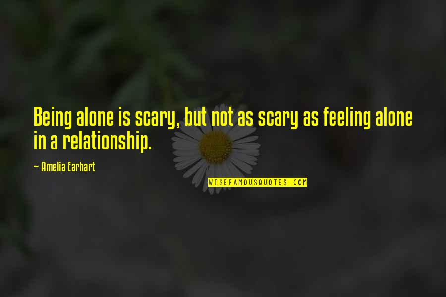 Feeling Of Being Alone Quotes By Amelia Earhart: Being alone is scary, but not as scary