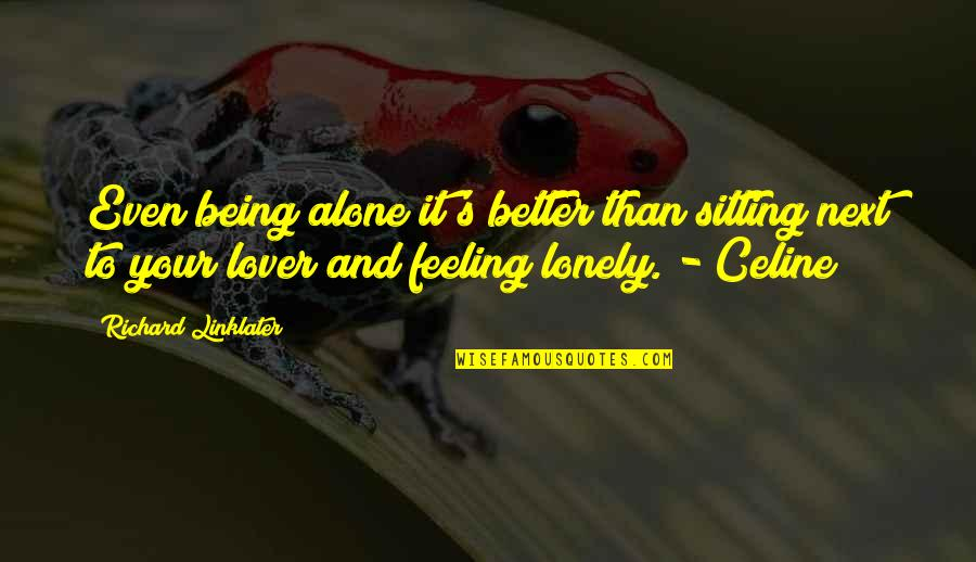 Feeling Of Being Alone Quotes By Richard Linklater: Even being alone it's better than sitting next