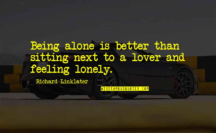 Feeling Of Being Alone Quotes By Richard Linklater: Being alone is better than sitting next to