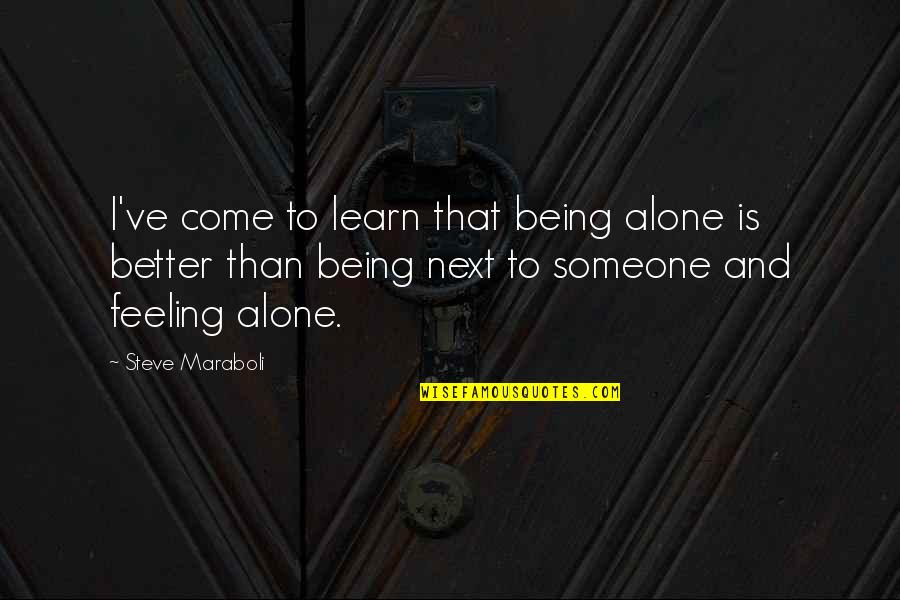 Feeling Of Being Alone Quotes By Steve Maraboli: I've come to learn that being alone is