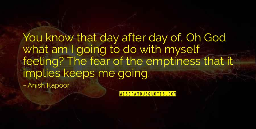 Feeling Of Emptiness Quotes By Anish Kapoor: You know that day after day of, Oh