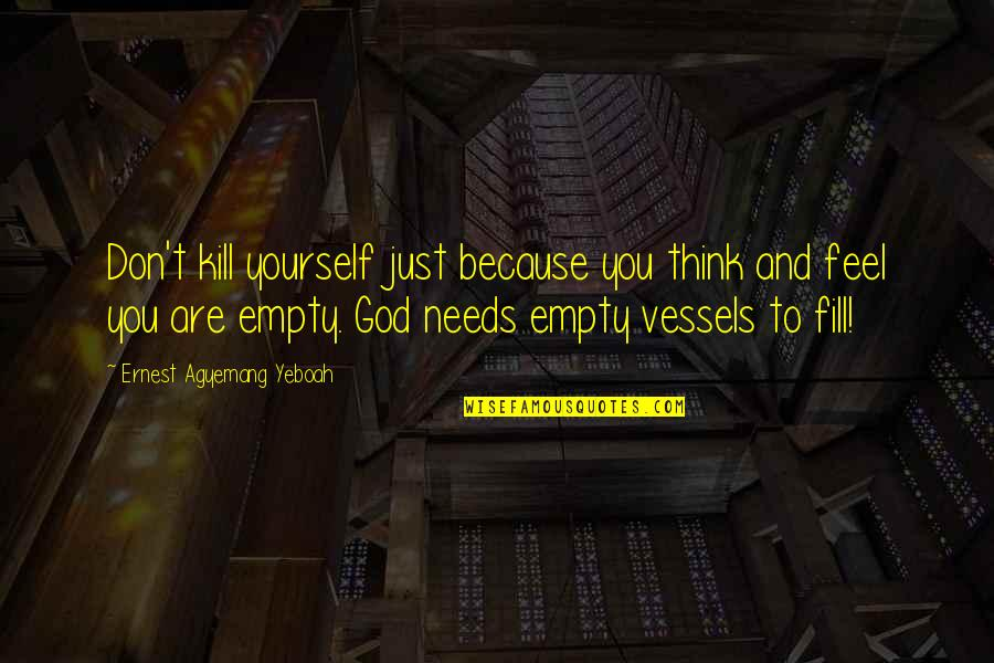 Feeling Of Emptiness Quotes By Ernest Agyemang Yeboah: Don't kill yourself just because you think and