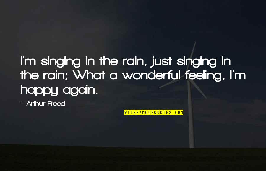 Feeling Okay Again Quotes By Arthur Freed: I'm singing in the rain, just singing in