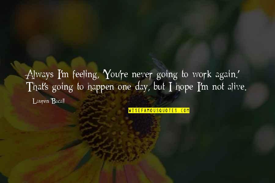Feeling Okay Again Quotes By Lauren Bacall: Always I'm feeling, 'You're never going to work